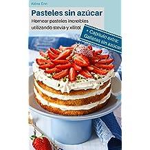 Pasteles sin azúcar: Hornear pasteles increíbles utilizando stevia y xilitol (Spanish Edition)