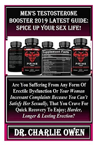 Men's Testosterone Booster 2019 Latest Guide: Spice Up Your Sex Life!: Are You Suffering From Any Form Of Erectile Dysfunction Or Your Woman Incessant ... Crave For Quick Recovery To Enjoy; Harde...