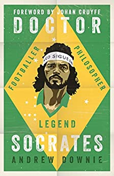 Doctor Socrates: Footballer, Philosopher, Legend by [Downie, Andrew]