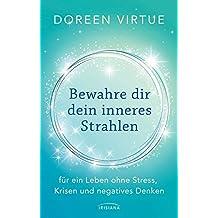 Bewahre dir dein inneres Strahlen: für ein Leben ohne Stress, Krisen und negatives Denken