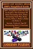BEST OF ROKU 2018: 100% Simplified Guide:  100% Simplified Guide On How To Explore The Functions Of Roku Streaming Stick, Roku Streaming Stick Plus, Roku ... Roku 2, Roku 3 & Roku 4... (English Edition)