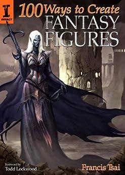 100 Ways to Create Fantasy Figures de [Tsai, Francis]