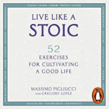 Live Like a Stoic: 52 Exercises for Cultivating a Good Life