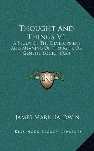 Thought and Things V1: A Study of the Development and Meaning of Thought, or Genetic Logic (1906) (Hardcover)