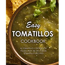 Easy Tomatillos Cookbook: A Tomatillo Cookbook Filled with 50 Delicious Tomatillo Recipes (English Edition)