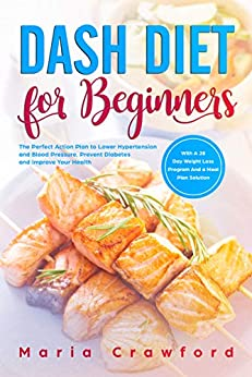 Dash Diet for Beginners: The Perfect Action Plan with a 28-Day Weight Loss Program and a Meal Plan Solution to Lower Hypertension and Blood Pressure, Prevent ... and Improve Your Health (English Edition) de [Crawford, Maria]