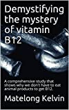 Demystifying the mystery of vitamin B12: A comprehensive study that shows why we don't have to eat animal products to get B12.  (Seraphims Remedies  Book 7)