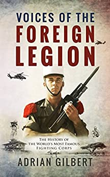 Voices of the Foreign Legion: The French Foreign Legion in Its Own Words by [Gilbert, Adrian D.]