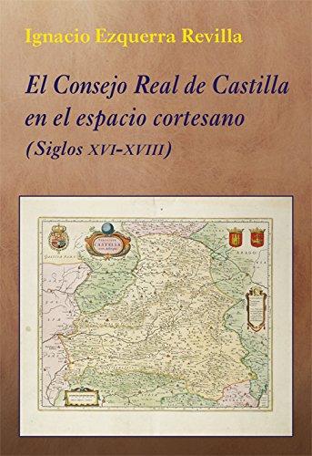 El Consejo Real de Castilla en el espacio cortesano - Siglos XVI-XVIII (La Corte en Europa) por Ignacio Ezquerra Revilla