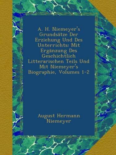 A. H. Niemeyer\'s Grundsätze Der Erziehung Und Des Unterrichts: Mit Ergänzung Des Geschichtlich Litterarischen Teils Und Mit Niemeyer\'s Biographie, Volumes 1-2