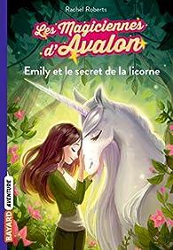 Les magiciennes d'Avalon, tome 4 : Emily et le secret de la licorne par Rachel Roberts
