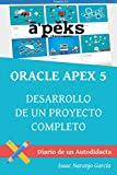 ORACLE APEX 5: DESARROLLO DE UN PROYECTO COMPLETO (DIARIO DE UN AUTODIDACTA nº 1) (Spanish Edition)
