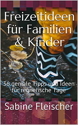 Freizeitideen für Familien & Kinder : 36 geniale Tipps und Ideen für regnerische Tage (German Edition) book cover