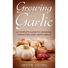 Growing Garlic - A Complete Guide To Growing, Harvesting and Using Garlic: Successfully Grow Your Own Garlic At Home (Inspiring Gardening Ideas Book 26) (English Edition)