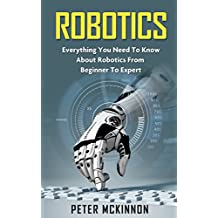 Robotics: Everything You Need to Know About Robotics From Beginner to Expert (Robotics 101, Robotics Mastery) (English Edition)