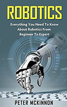 Robotics: Everything You Need to Know About Robotics From Beginner to Expert (Robotics 101, Robotics Mastery) (English Edition) di [Mckinnon, Peter]