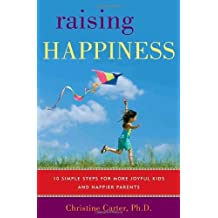 By Christine Carter Raising Happiness: 10 Simple Steps for More Joyful Kids and Happier Parents (1st Edition) [Hardcover]