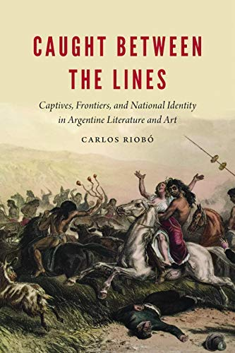 Caught between the Lines: Captives, Frontiers, and National Identity in Argentine Literature and Art (New Hispanisms) (English Edition)