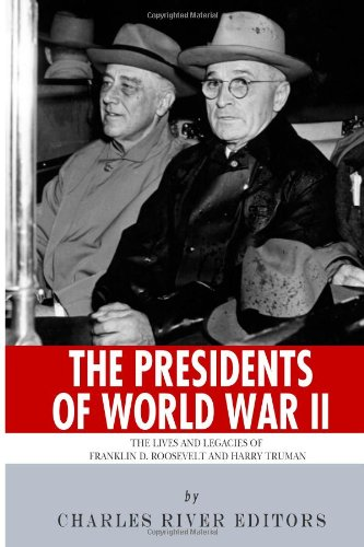 The Presidents of World War II: The Lives and Legacies of Franklin D. Roosevelt and Harry Truman