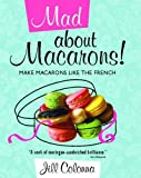 Mad About Macarons! Make Macarons Like the French