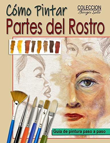 Como Pintar Partes del Rostro: Aprende a pintar la estructura de ojos, boca, nariz y orejas. (Colección Borges Soto, Band 35)