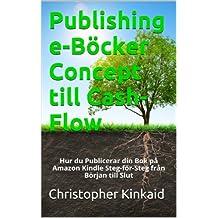 Publishing e-Böcker Concept till Cash-Flow: Hur du Publicerar din Bok på Amazon Kindle Steg-för-Steg från Början till Slut (Swedish Edition)