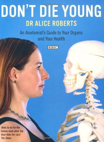 Don't Die Young: An Anatomist's Guide to Your Organs and Your Health by Alice Roberts (2008-03-03)