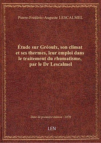 Étude sur Gréoulx, son climat et ses thermes, leur emploi dans le traitement du rhumatisme, par le D