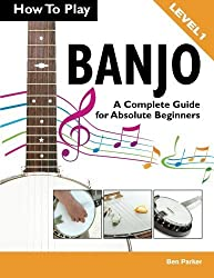 How To Play Banjo: A Complete Guide for Absolute Beginners by Ben Parker (2013-09-16)