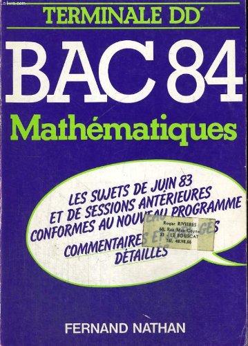 Bac 84. mathematiques. terminales d, d'. les sujets de juin 83 et des sessions anterieures conforme u nouveau programme. commentaires et corriges detailles.