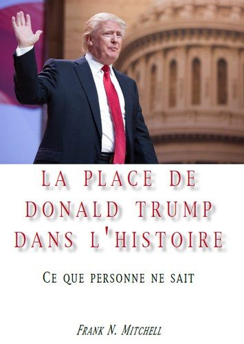 La place de Donald Trump dans l'Histoire : Ce que personne ne sait par Frank N. Mitchell