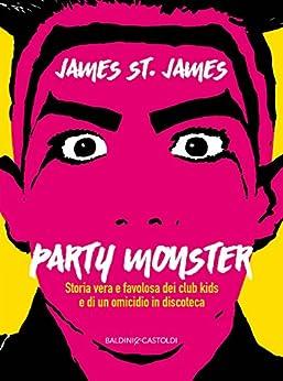 Party Monster: Storia vera e favolosa dei club kids e di un omicidio in discoteca di [St. James, James]