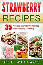 Strawberry Recipes: 35 Kickass Strawberry Recipes For Everyday Cooking (Kickass Series Book 2) (English Edition)