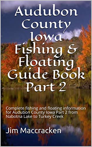 Audubon County Iowa Fishing & Floating Guide Book Part 2: Complete fishing and floating information for Audubon County Iowa Part 2 from Nabotna Lake to ... & Floating Guide Books 29) (English Edition) (Audubon Fisch)