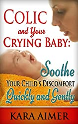 Colic and Your Crying Baby: Soothe Your Child's Discomfort Quickly and Gently (Newborn, Infant, Baby, & Toddler Help Books Book 2) (English Edition)