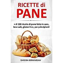 Ricette di pane: + di 100 ricette di pane fatto in casa, low carb, gluten free, per principianti (Italian Edition)