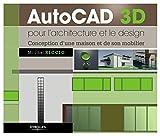 AutoCAD 3D pour l'architecture et le design: Conception d'une maison et de son mobilier...
