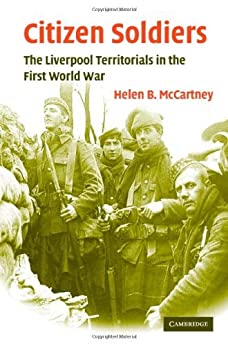 Citizen Soldiers: The Liverpool Territorials in the First World War (Studies in the Social and Cultural History of Modern Warfare) by [McCartney, Helen B.]