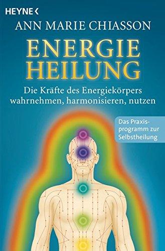 Energieheilung: Die Kräfte des Energiekörpers wahrnehmen, harmonisieren, nutzen