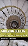 Shelving Beliefs: An Essay on Thinking Back