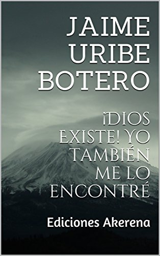 ¡Dios Existe! Yo también me lo encontré: Ediciones Akerena por Jaime Uribe Botero