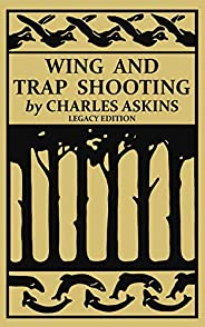 Wing and Trap Shooting (Legacy Edition): A Classic Handbook on Marksmanship and Tips and Tricks for Hunting Up