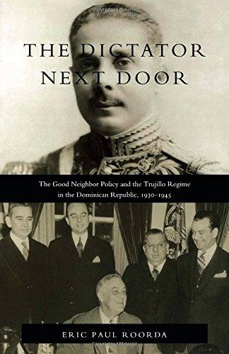 The Dictator Next Door: The Good Neighbor Policy and the Trujillo Regime in the Dominican Republic, 1930-1945 (American Encounters/Global Interactions)