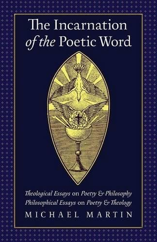 The Incarnation of the Poetic Word: Theological Essays on Poetry & Philosophy • Philosophical Essays on Poetry & Theology por Michael Martin