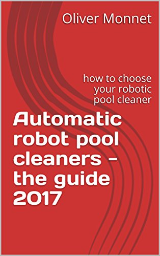 Automatic robot pool cleaners - the guide 2017: how to choose your robotic pool cleaner (English Edition)