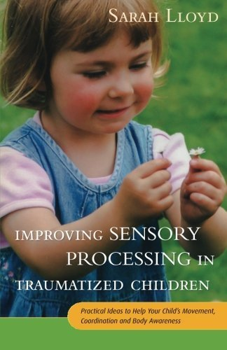 Improving Sensory Processing in Traumatized Children: Practical Ideas to Help Your Child's Movement, Coordination and Body Awareness by Sarah Lloyd (2016-01-21)