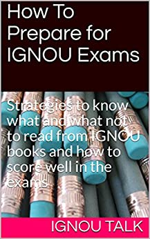 How To Prepare for IGNOU Exams: Strategies to know what and what not to read from IGNOU books and how to score well in the exams by [TALK, IGNOU]