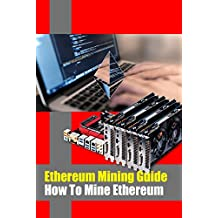Ethereum Mining Guide - How To Mine Ethereum: EASIEST Guide to Mining Ethereum (ETH) (English Edition)