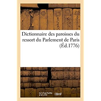 Dictionnaire des paroisses du ressort du Parlement de Paris: avec l'indication des sièges royaux ordinaires dans le territoire ou ces paroisses sont situées