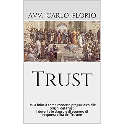 Trust: Dalla Fiducia Come Concetto Pregiuridico Alle Origini Del Trust. I Doveri E Le Clausole Di Esonero Di Responsabilità Del Trustee (Www.avvocatoflorio.com)